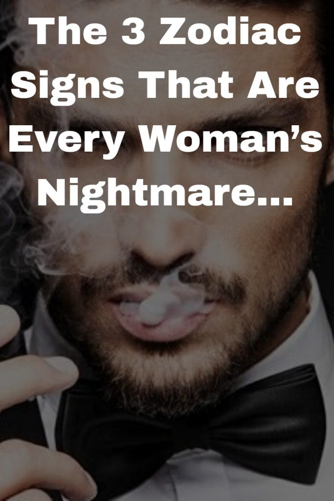 The 3 Zodiac Signs That Are Every Woman's Nightmare 1
