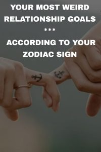 YOUR MOST WEIRD RELATIONSHIP GOALS ACCORDING TO YOUR ZODIAC SIGN 1